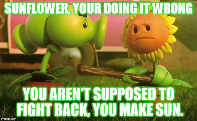 Your doing it wrong Sunflower | SUNFLOWER, YOUR DOING IT WRONG YOU AREN'T SUPPOSED TO FIGHT BACK, YOU MAKE SUN. | image tagged in sunflower,memes,funny memes,plants,zombies,pvz | made w/ Imgflip meme maker
