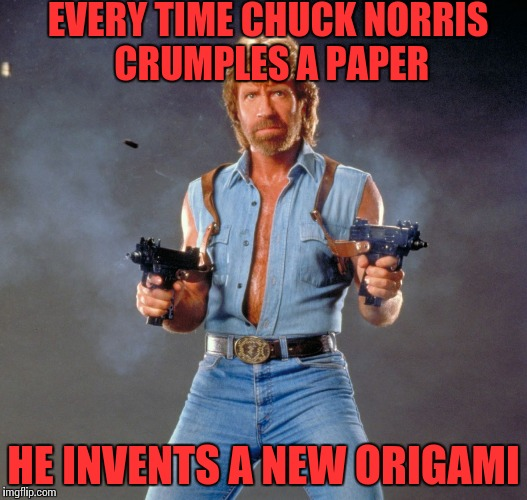 Chuck Norris Guns Meme | EVERY TIME CHUCK NORRIS CRUMPLES A PAPER HE INVENTS A NEW ORIGAMI | image tagged in chuck norris,funny,smart | made w/ Imgflip meme maker