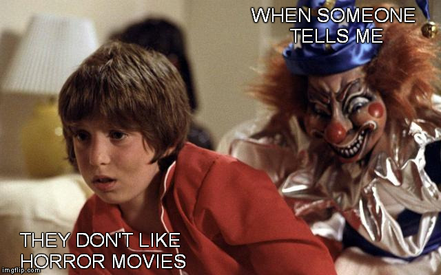 How awkward for you. | WHEN SOMEONE TELLS ME THEY DON'T LIKE HORROR MOVIES | image tagged in horror,funny memes,poltergeist,evil clowns,shaitans muse | made w/ Imgflip meme maker