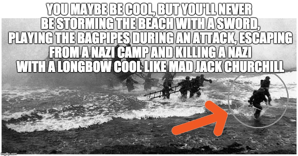 YOU MAYBE BE COOL, BUT YOU'LL NEVER BE STORMING THE BEACH WITH A SWORD, PLAYING THE BAGPIPES DURING AN ATTACK, ESCAPING FROM A NAZI CAMP AND | image tagged in cool,mad jack,churchill | made w/ Imgflip meme maker