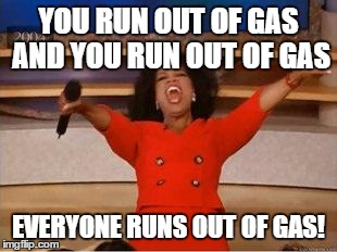 Oprah You Get A Meme | YOU RUN OUT OF GAS AND YOU RUN OUT OF GAS EVERYONE RUNS OUT OF GAS! | image tagged in you get an oprah | made w/ Imgflip meme maker