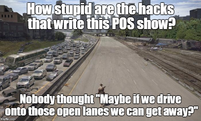 "TWD Stupid Squared | How stupid are the hacks that write this POS show? Nobody thought ""Maybe if we drive onto those open lanes we can get away?"" 