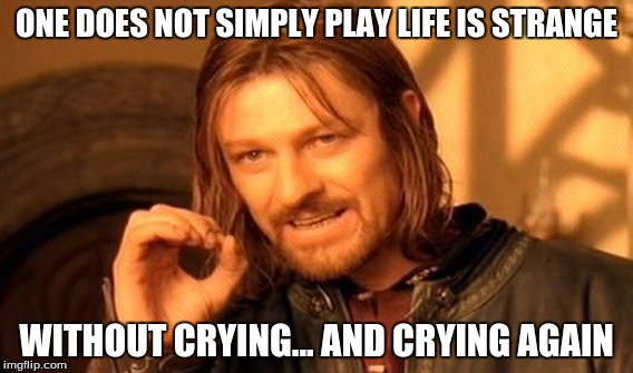 Or am I just a wuss? | ONE DOES NOT SIMPLY PLAY LIFE IS STRANGE WITHOUT CRYING... AND CRYING AGAIN | image tagged in memes,one does not simply,video games,emotional,feels | made w/ Imgflip meme maker