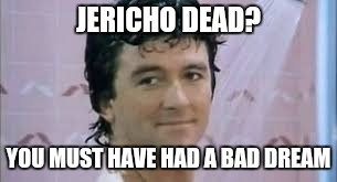 JERICHO DEAD? YOU MUST HAVE HAD A BAD DREAM | made w/ Imgflip meme maker