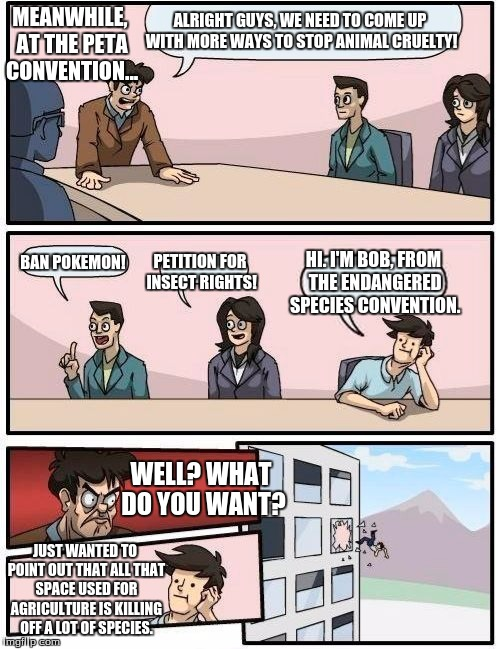 Boardroom Meeting Suggestion Meme | ALRIGHT GUYS, WE NEED TO COME UP WITH MORE WAYS TO STOP ANIMAL CRUELTY! BAN POKEMON! PETITION FOR INSECT RIGHTS! HI. I'M BOB, FROM THE ENDAN | image tagged in memes,boardroom meeting suggestion | made w/ Imgflip meme maker