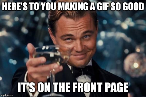 Leonardo Dicaprio Cheers Meme | HERE'S TO YOU MAKING A GIF SO GOOD IT'S ON THE FRONT PAGE | image tagged in memes,leonardo dicaprio cheers | made w/ Imgflip meme maker