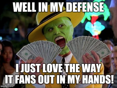 WELL IN MY DEFENSE I JUST LOVE THE WAY IT FANS OUT IN MY HANDS! | made w/ Imgflip meme maker