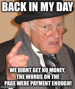 Back In My Day Meme | BACK IN MY DAY WE DIDNT GET NO MONEY, THE WORDS ON THE PAGE WERE PAYMENT ENOUGH! | image tagged in memes,back in my day | made w/ Imgflip meme maker