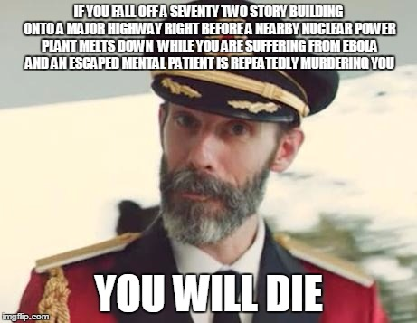 Captain Obvious | IF YOU FALL OFF A SEVENTY TWO STORY BUILDING ONTO A MAJOR HIGHWAY RIGHT BEFORE A NEARBY NUCLEAR POWER PLANT MELTS DOWN  WHILE YOU ARE SUFFER | image tagged in captain obvious,die,death,obvious | made w/ Imgflip meme maker