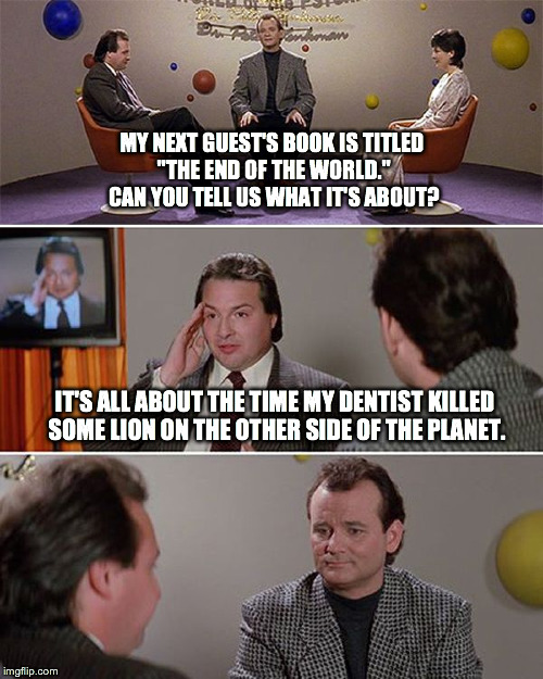 "(It's Not) The End of the World | MY NEXT GUEST'S BOOK IS TITLED ""THE END OF THE WORLD."" CAN YOU TELL US WHAT IT'S ABOUT? IT'S ALL ABOUT THE TIME MY DENTIST KILLED SOME LION  