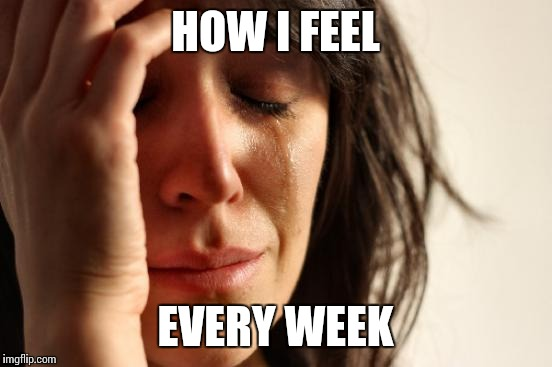 First World Problems Meme | HOW I FEEL EVERY WEEK | image tagged in memes,first world problems | made w/ Imgflip meme maker
