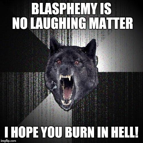 BLASPHEMY IS NO LAUGHING MATTER I HOPE YOU BURN IN HELL! | made w/ Imgflip meme maker