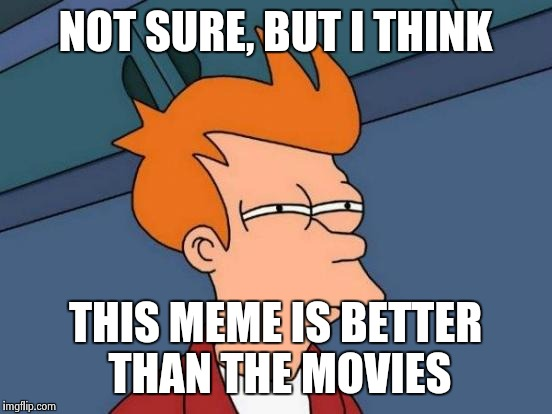 Futurama Fry Meme | NOT SURE, BUT I THINK THIS MEME IS BETTER THAN THE MOVIES | image tagged in memes,futurama fry | made w/ Imgflip meme maker