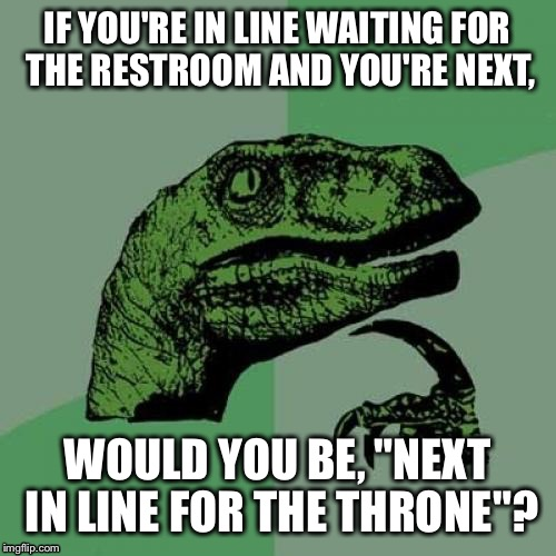 "Philosoraptor Meme | IF YOU'RE IN LINE WAITING FOR THE RESTROOM AND YOU'RE NEXT, WOULD YOU BE, ""NEXT IN LINE FOR THE THRONE""? 