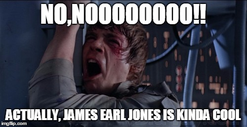 NO,NOOOOOOOO!! ACTUALLY, JAMES EARL JONES IS KINDA COOL | made w/ Imgflip meme maker