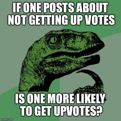 Philosoraptor Meme | IF ONE POSTS ABOUT NOT GETTING UP VOTES IS ONE MORE LIKELY TO GET UPVOTES? | image tagged in memes,philosoraptor | made w/ Imgflip meme maker