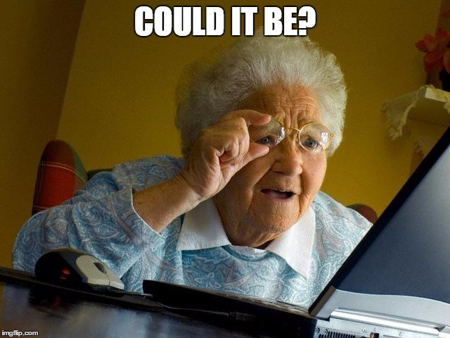 Grandma Finds The Internet Meme | COULD IT BE? | image tagged in memes,grandma finds the internet | made w/ Imgflip meme maker