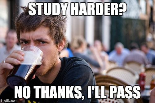 Lazy College Senior Meme | STUDY HARDER? NO THANKS, I'LL PASS | image tagged in memes,lazy college senior | made w/ Imgflip meme maker
