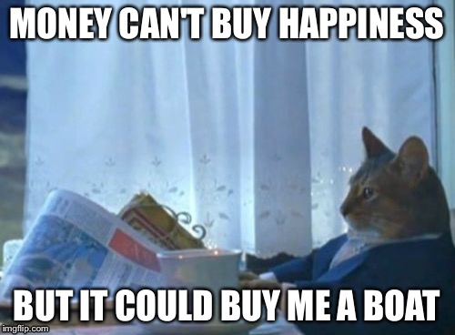 it could buy me a truck to pull it. | MONEY CAN'T BUY HAPPINESS BUT IT COULD BUY ME A BOAT | image tagged in memes,i should buy a boat cat | made w/ Imgflip meme maker