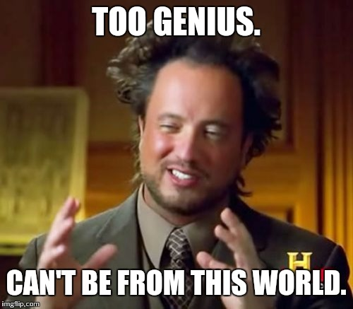 Ancient Aliens Meme | TOO GENIUS. CAN'T BE FROM THIS WORLD. | image tagged in memes,ancient aliens | made w/ Imgflip meme maker