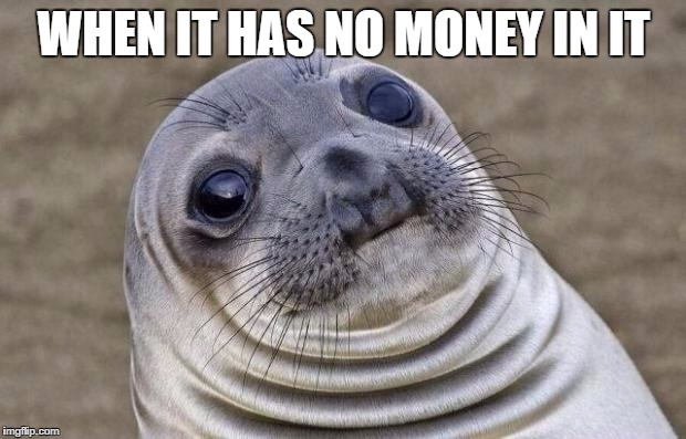 Awkward Moment Sealion Meme | WHEN IT HAS NO MONEY IN IT | image tagged in memes,awkward moment sealion | made w/ Imgflip meme maker