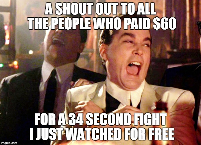 A SHOUT OUT TO ALL THE PEOPLE WHO PAID $60 FOR A 34 SECOND FIGHT I JUST WATCHED FOR FREE | image tagged in free | made w/ Imgflip meme maker