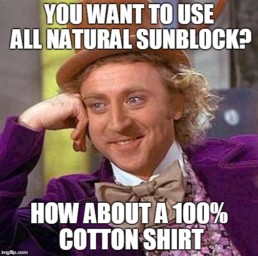 Creepy Condescending Wonka Meme | YOU WANT TO USE ALL NATURAL SUNBLOCK? HOW ABOUT A 100% COTTON SHIRT | image tagged in memes,creepy condescending wonka | made w/ Imgflip meme maker