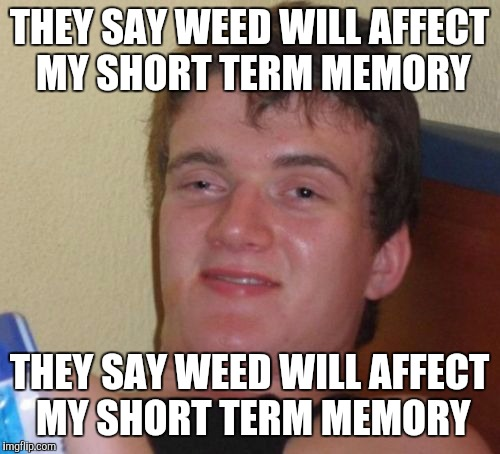 10 Guy Meme | THEY SAY WEED WILL AFFECT MY SHORT TERM MEMORY THEY SAY WEED WILL AFFECT MY SHORT TERM MEMORY | image tagged in memes,10 guy | made w/ Imgflip meme maker