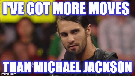 seth rollins funny | I'VE GOT MORE MOVES THAN MICHAEL JACKSON | image tagged in seth rollins,wwe | made w/ Imgflip meme maker