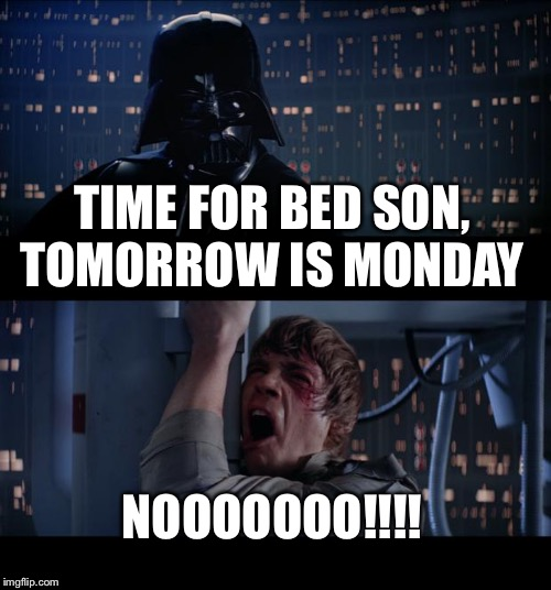 Star Wars No Meme | TIME FOR BED SON, TOMORROW IS MONDAY NOOOOOOO!!!! | image tagged in memes,star wars no | made w/ Imgflip meme maker