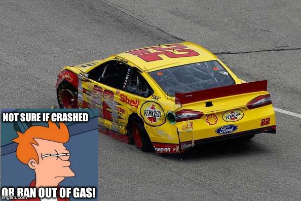 Logano | NOT SURE IF CRASHED OR RAN OUT OF GAS! | image tagged in futurama fry,nascar,joey | made w/ Imgflip meme maker