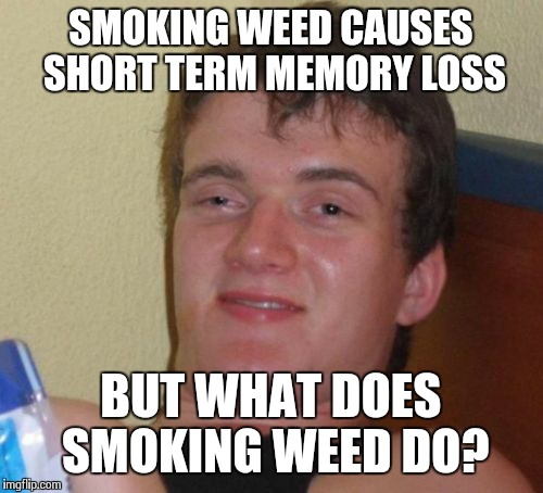 10 Guy Meme | SMOKING WEED CAUSES SHORT TERM MEMORY LOSS BUT WHAT DOES SMOKING WEED DO? | image tagged in memes,10 guy | made w/ Imgflip meme maker
