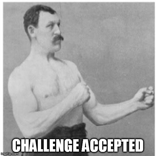 Overly Manly Man | CHALLENGE ACCEPTED | image tagged in overly manly man | made w/ Imgflip meme maker