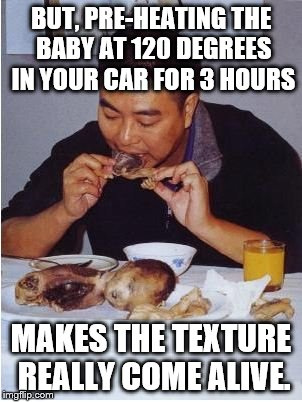 BUT, PRE-HEATING THE BABY AT 120 DEGREES IN YOUR CAR FOR 3 HOURS MAKES THE TEXTURE REALLY COME ALIVE. | image tagged in man eating baby | made w/ Imgflip meme maker