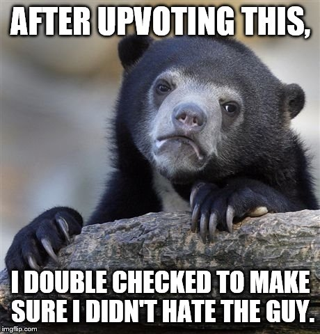 Confession Bear Meme | AFTER UPVOTING THIS, I DOUBLE CHECKED TO MAKE SURE I DIDN'T HATE THE GUY. | image tagged in memes,confession bear | made w/ Imgflip meme maker