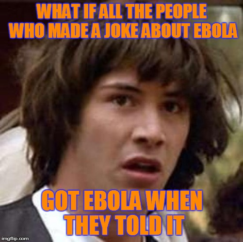 Conspiracy Keanu Meme | WHAT IF ALL THE PEOPLE WHO MADE A JOKE ABOUT EBOLA GOT EBOLA WHEN THEY TOLD IT | image tagged in memes,conspiracy keanu | made w/ Imgflip meme maker