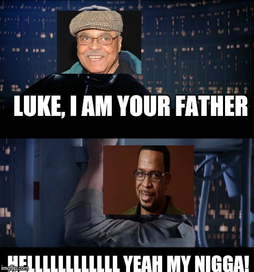 LUKE, I AM YOUR FATHER HELLLLLLLLLLLL YEAH MY N**GA! | made w/ Imgflip meme maker