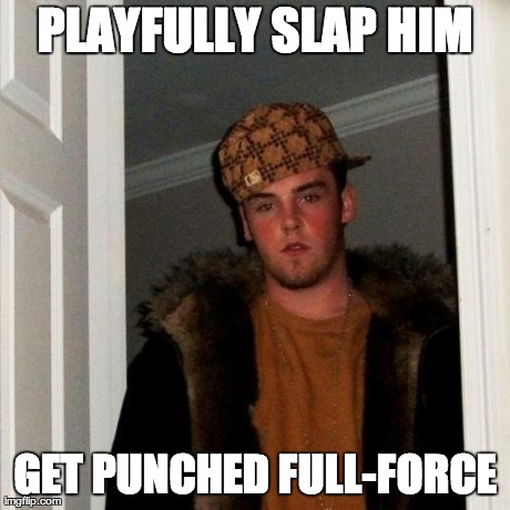 Scumbag Steve Meme | PLAYFULLY SLAP HIM GET PUNCHED FULL-FORCE | image tagged in memes,scumbag steve | made w/ Imgflip meme maker
