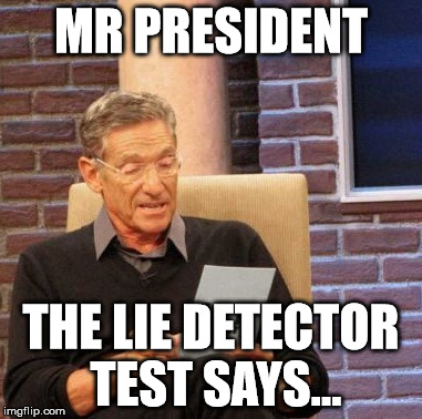 Maury Lie Detector Meme | MR PRESIDENT THE LIE DETECTOR TEST SAYS... | image tagged in memes,maury lie detector | made w/ Imgflip meme maker
