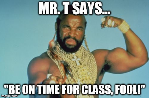 "Mr T | MR. T SAYS... ""BE ON TIME FOR CLASS, FOOL!"" 