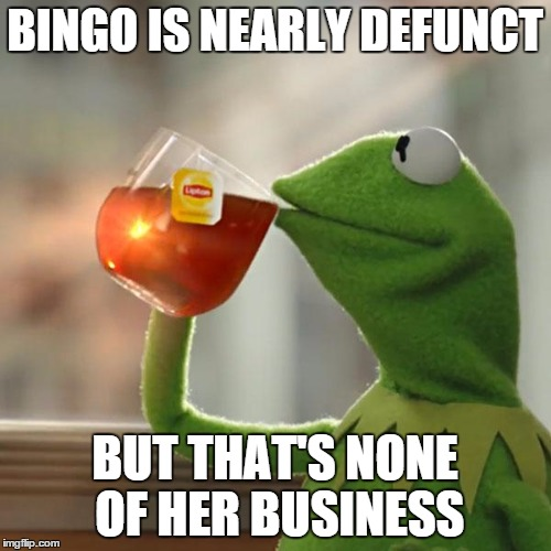 But Thats None Of My Business Meme | BINGO IS NEARLY DEFUNCT BUT THAT'S NONE OF HER BUSINESS | image tagged in memes,but thats none of my business,kermit the frog | made w/ Imgflip meme maker