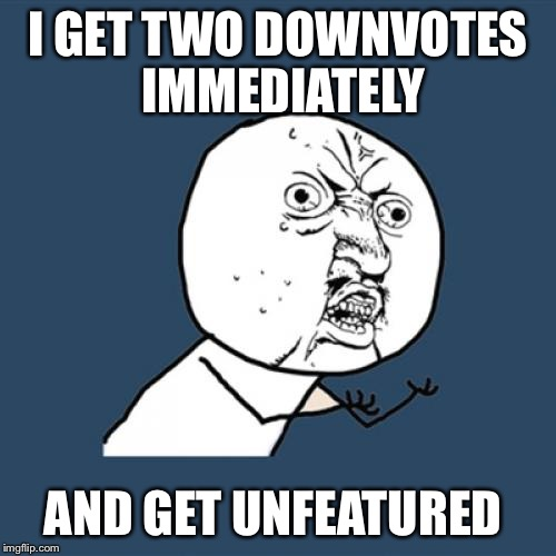 Y U No Meme | I GET TWO DOWNVOTES IMMEDIATELY AND GET UNFEATURED | image tagged in memes,y u no | made w/ Imgflip meme maker