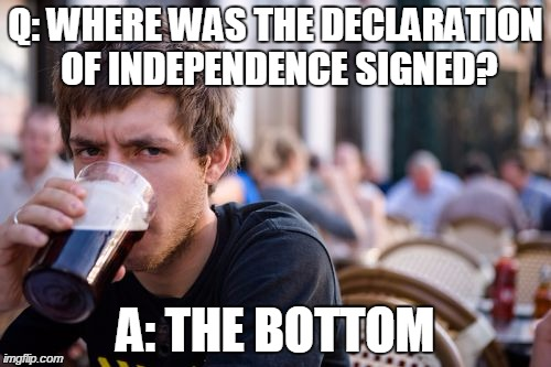 Lazy College Senior Meme | Q: WHERE WAS THE DECLARATION OF INDEPENDENCE SIGNED? A: THE BOTTOM | image tagged in memes,lazy college senior | made w/ Imgflip meme maker