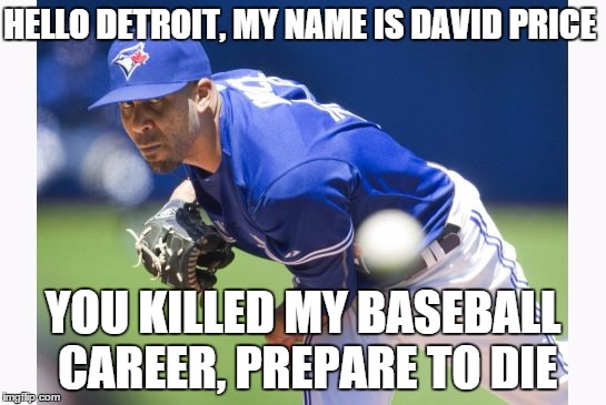 HELLO DETROIT, MY NAME IS DAVID PRICE YOU KILLED MY BASEBALL CAREER, PREPARE TO DIE | image tagged in vengeful david price | made w/ Imgflip meme maker