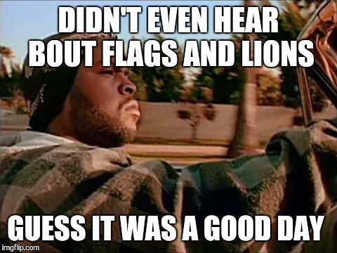 Today Was A Good Day Meme | DIDN'T EVEN HEAR BOUT FLAGS AND LIONS GUESS IT WAS A GOOD DAY | image tagged in memes,today was a good day | made w/ Imgflip meme maker