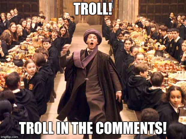 Troll In The Dungeon | TROLL! TROLL IN THE COMMENTS! | image tagged in troll in the dungeon,troll,comments,imgflip,memes,harry potter | made w/ Imgflip meme maker