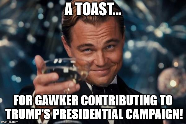 Leonardo Dicaprio Cheers Meme | A TOAST... FOR GAWKER CONTRIBUTING TO TRUMP'S PRESIDENTIAL CAMPAIGN! | image tagged in memes,leonardo dicaprio cheers | made w/ Imgflip meme maker