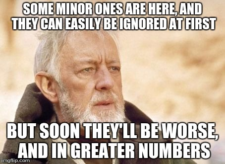 SOME MINOR ONES ARE HERE, AND THEY CAN EASILY BE IGNORED AT FIRST BUT SOON THEY'LL BE WORSE, AND IN GREATER NUMBERS | made w/ Imgflip meme maker