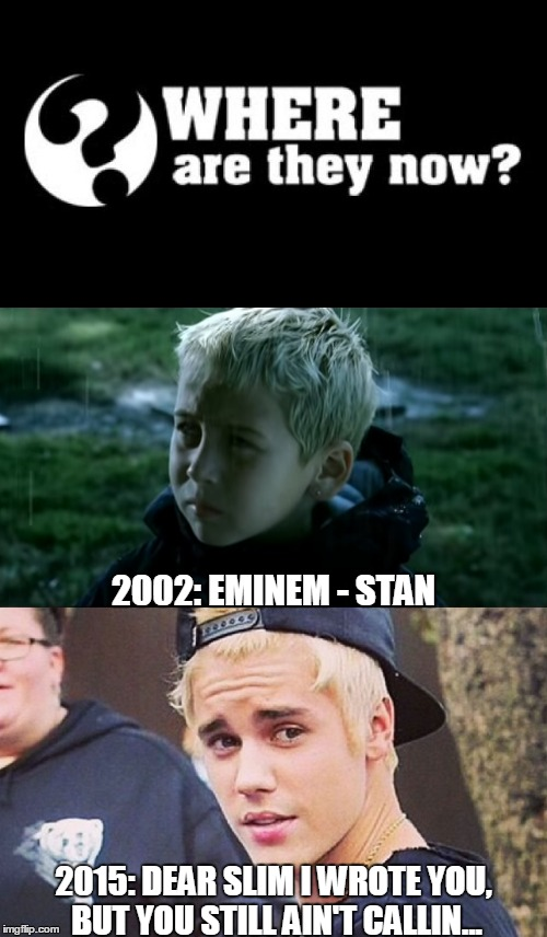 Coincidence? I think not. | 2002: EMINEM - STAN 2015: DEAR SLIM I WROTE YOU, BUT YOU STILL AIN'T CALLIN... | image tagged in meme,eminem,stan,justin bieber,where are they now | made w/ Imgflip meme maker