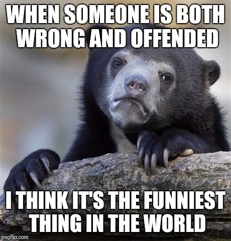 Confession Bear Meme | WHEN SOMEONE IS BOTH WRONG AND OFFENDED I THINK IT'S THE FUNNIEST THING IN THE WORLD | image tagged in memes,confession bear | made w/ Imgflip meme maker